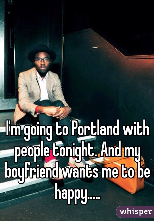 I'm going to Portland with people tonight. And my boyfriend wants me to be happy.....