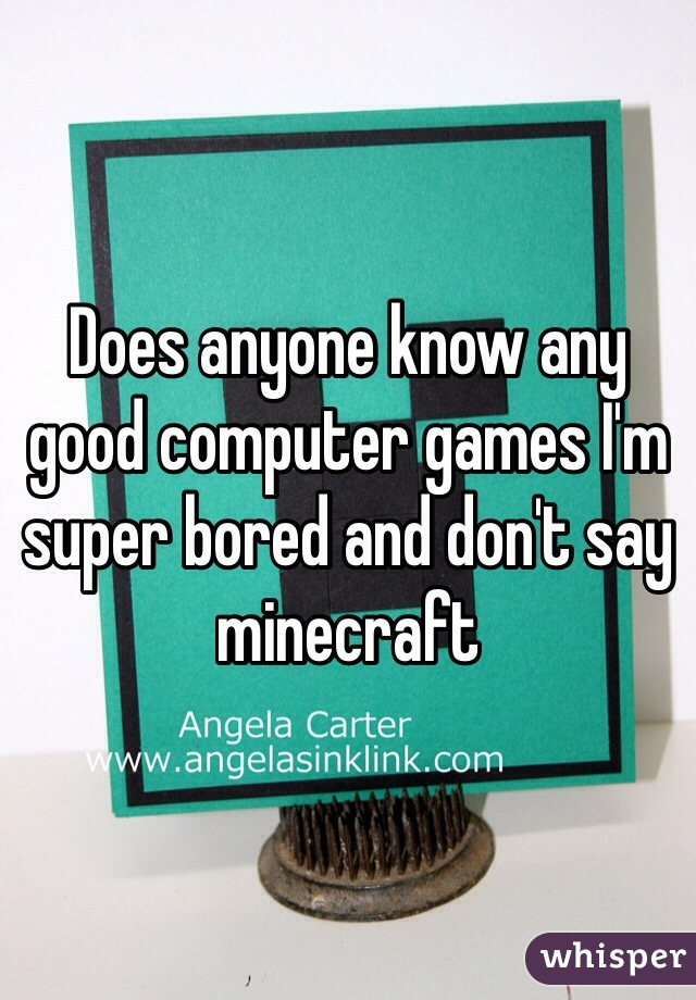 Does anyone know any good computer games I'm super bored and don't say minecraft