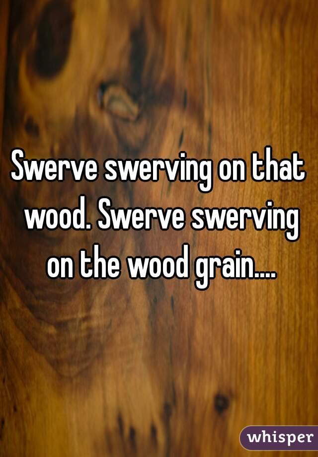 Swerve swerving on that wood. Swerve swerving on the wood grain....
