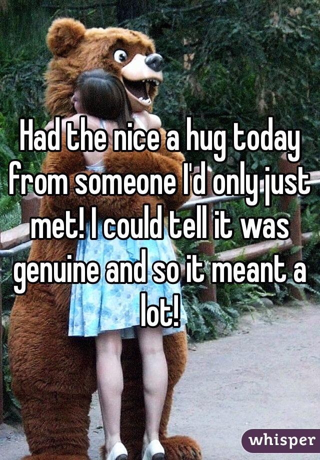 Had the nice a hug today from someone I'd only just met! I could tell it was genuine and so it meant a lot!