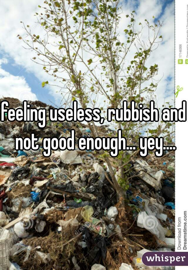 feeling useless, rubbish and not good enough... yey....