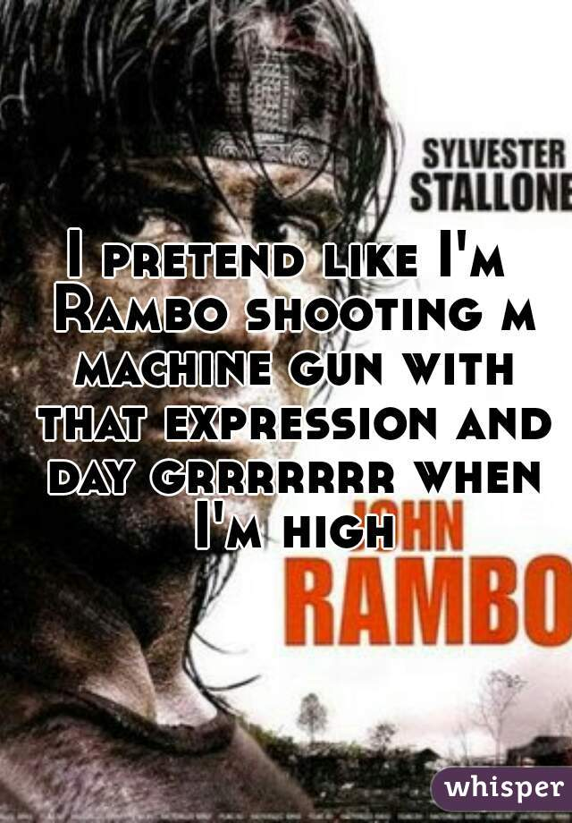 I pretend like I'm Rambo shooting m machine gun with that expression and day grrrrrrr when I'm high