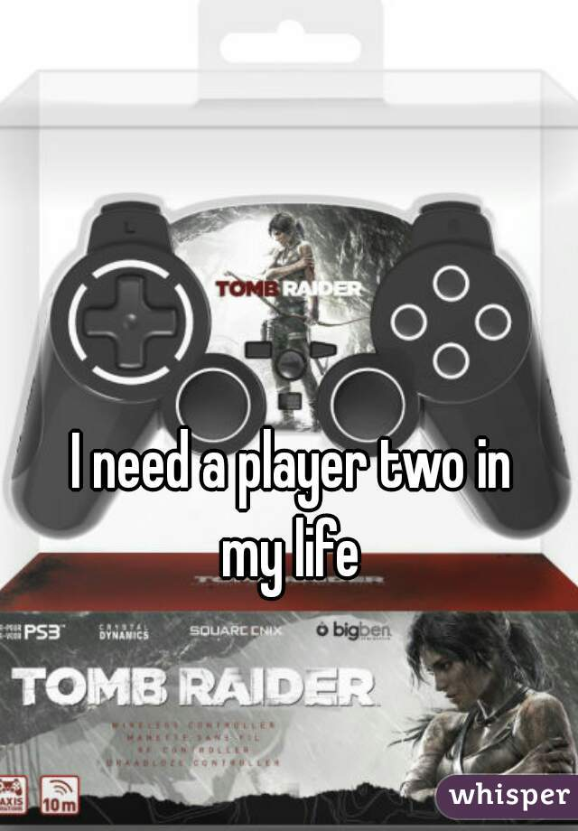 I need a player two in  my life