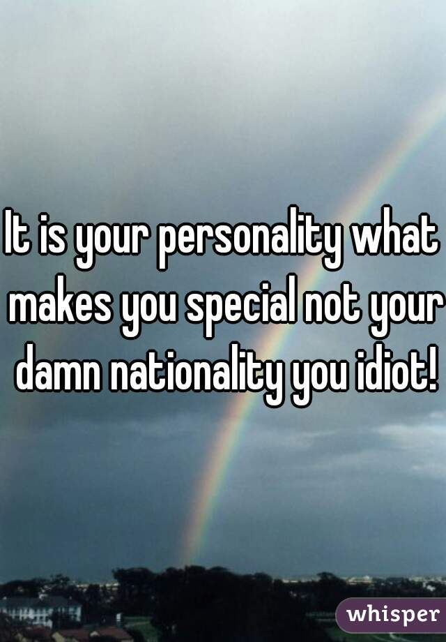It is your personality what makes you special not your damn nationality you idiot!