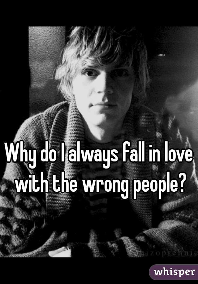 Why do I always fall in love with the wrong people?