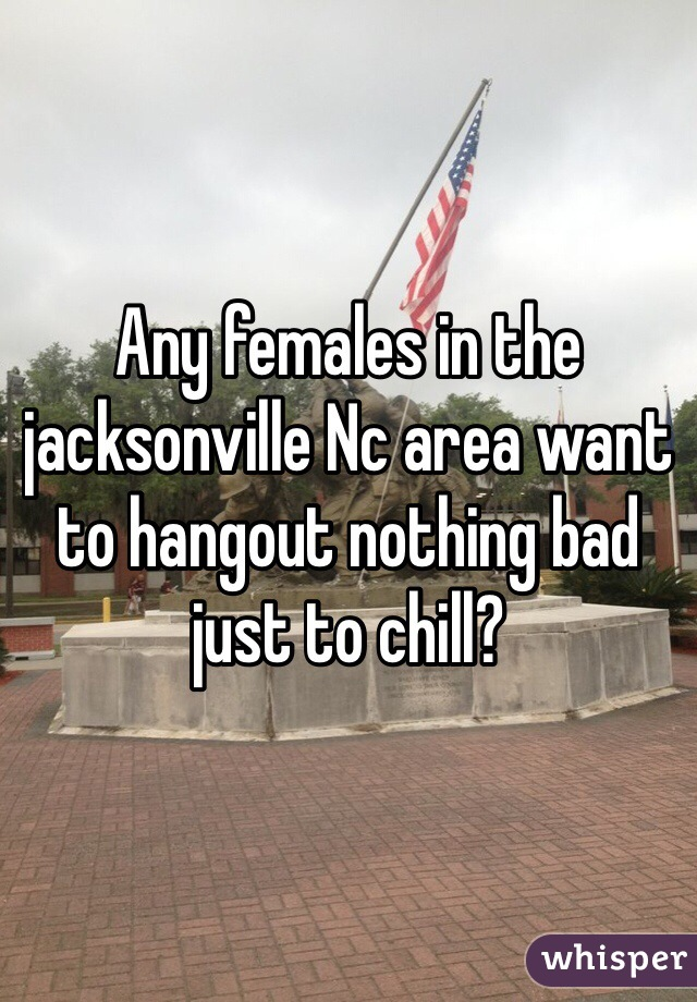 Any females in the jacksonville Nc area want to hangout nothing bad just to chill?