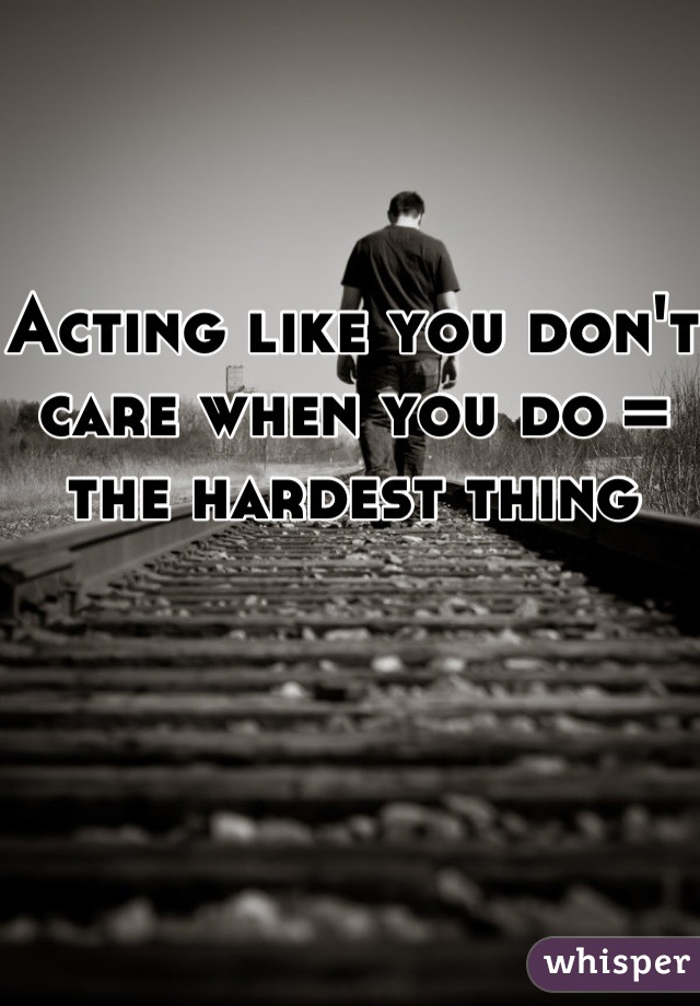 Acting like you don't care when you do = the hardest thing