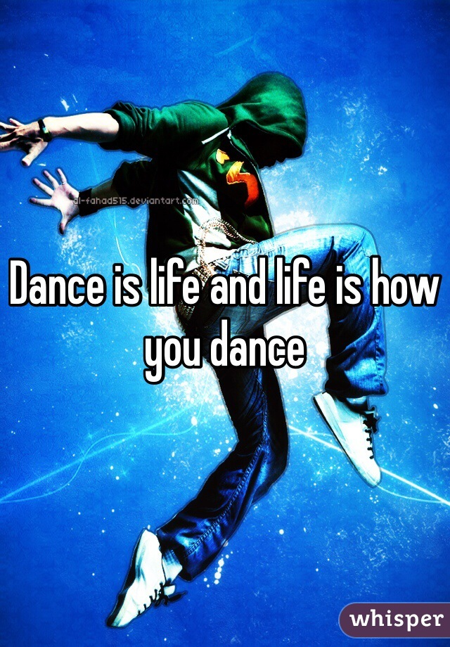 Dance is life and life is how you dance
