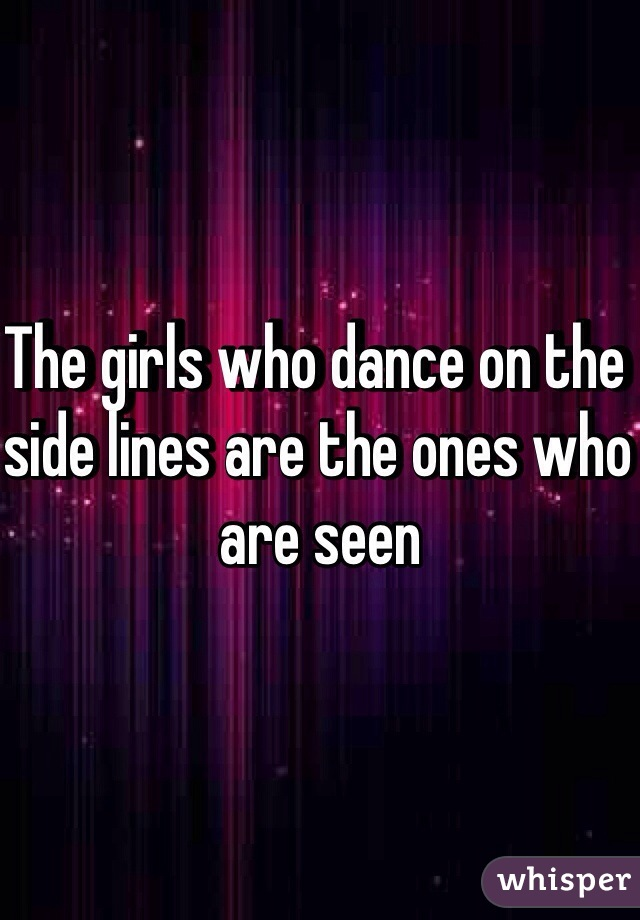 The girls who dance on the side lines are the ones who are seen