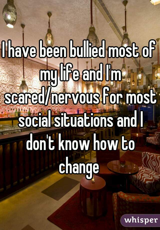 I have been bullied most of my life and I'm scared/nervous for most social situations and I don't know how to change