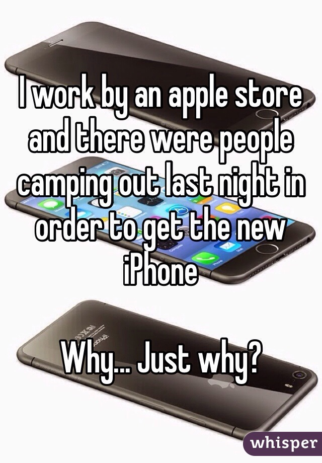 I work by an apple store and there were people camping out last night in order to get the new iPhone   Why... Just why?
