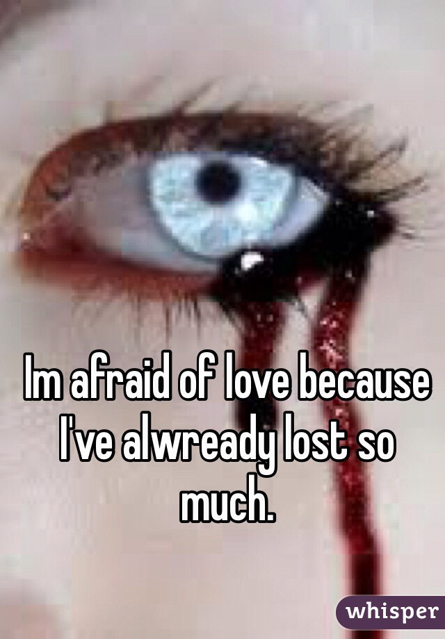 Im afraid of love because I've alwready lost so much.