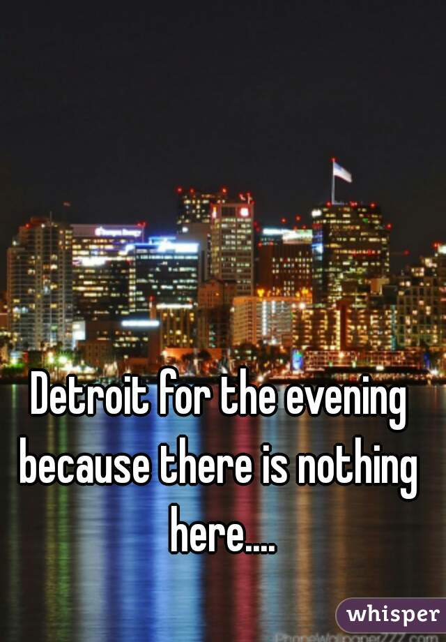 Detroit for the evening because there is nothing  here....