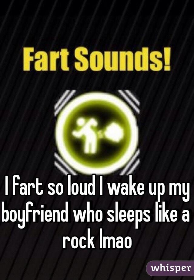 I fart so loud I wake up my boyfriend who sleeps like a rock lmao