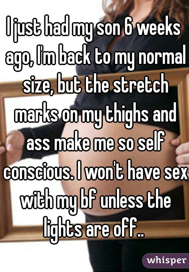 I just had my son 6 weeks ago, I'm back to my normal size, but the stretch marks on my thighs and ass make me so self conscious. I won't have sex with my bf unless the lights are off..