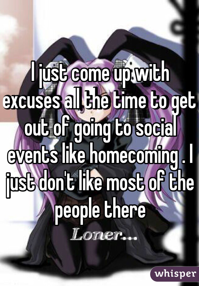 I just come up with excuses all the time to get out of going to social events like homecoming . I just don't like most of the people there
