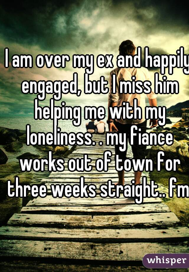 I am over my ex and happily engaged, but I miss him helping me with my loneliness. . my fiance works out of town for three weeks straight.. fml