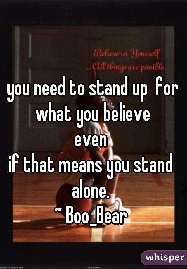 you need to stand up  for what you believe  even  if that means you stand  alone.  ~ Boo_Bear