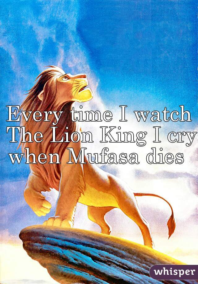 Every time I watch The Lion King I cry when Mufasa dies