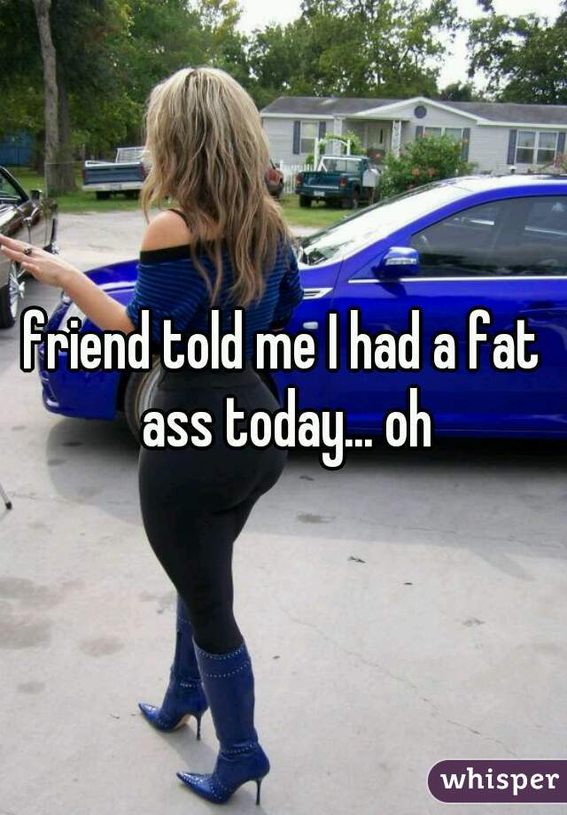 friend told me I had a fat ass today... oh
