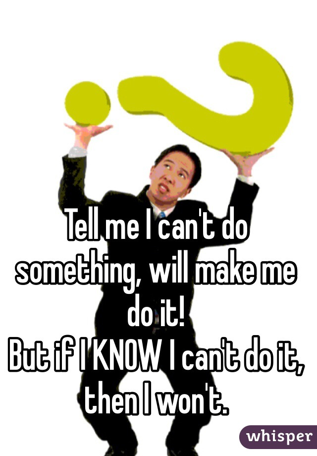 Tell me I can't do something, will make me do it! But if I KNOW I can't do it, then I won't.