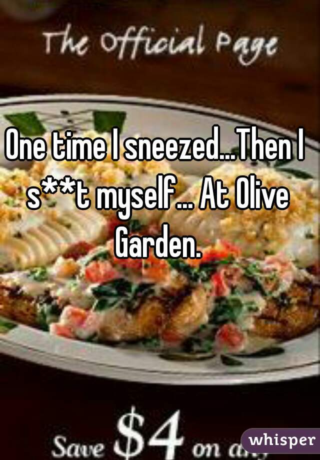 One time I sneezed...Then I s**t myself... At Olive Garden.