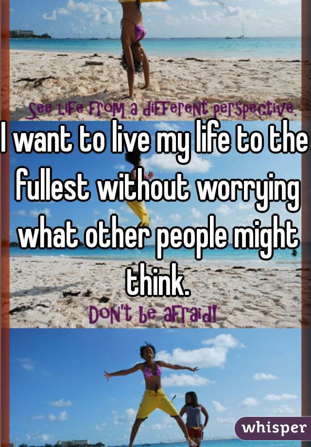 I want to live my life to the fullest without worrying what other people might think.