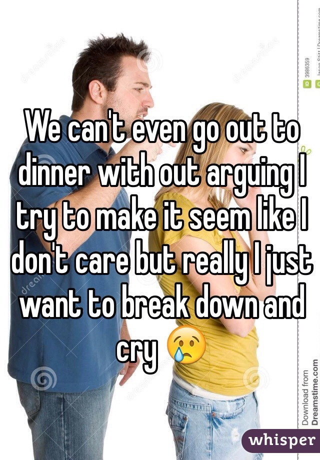We can't even go out to dinner with out arguing I try to make it seem like I don't care but really I just want to break down and cry 😢