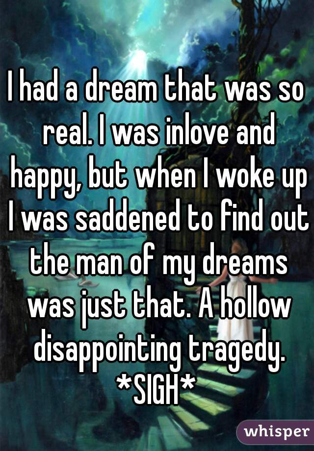 I had a dream that was so real. I was inlove and happy, but when I woke up I was saddened to find out the man of my dreams was just that. A hollow disappointing tragedy. *SIGH*