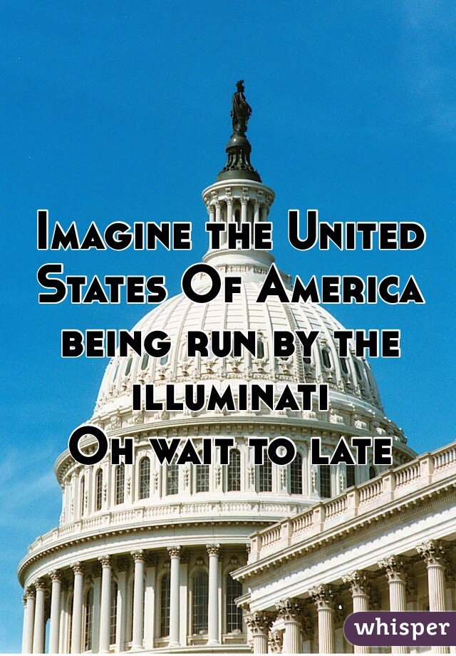 Imagine the United States Of America being run by the  illuminati  Oh wait to late