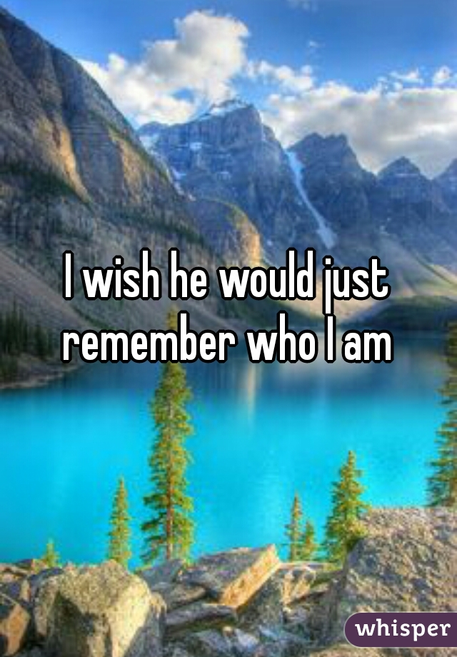 I wish he would just remember who I am