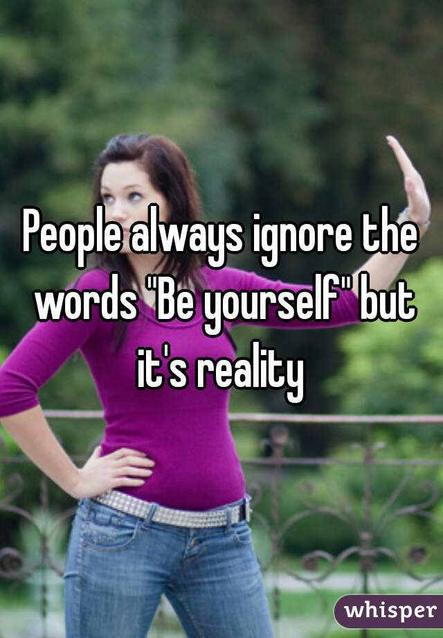 "People always ignore the words ""Be yourself"" but it's reality"