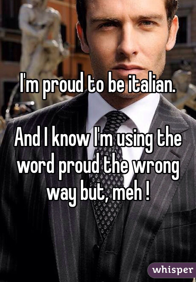 I'm proud to be italian.  And I know I'm using the word proud the wrong way but, meh !