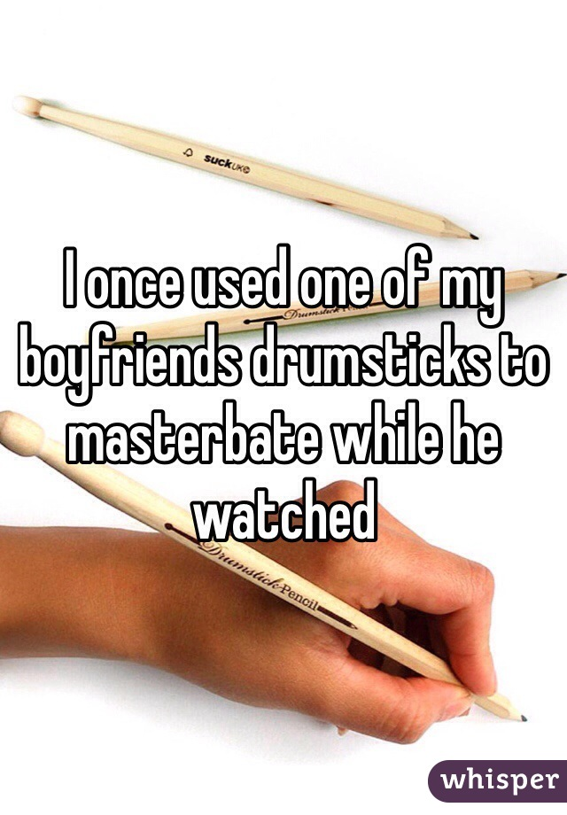 I once used one of my boyfriends drumsticks to masterbate while he watched