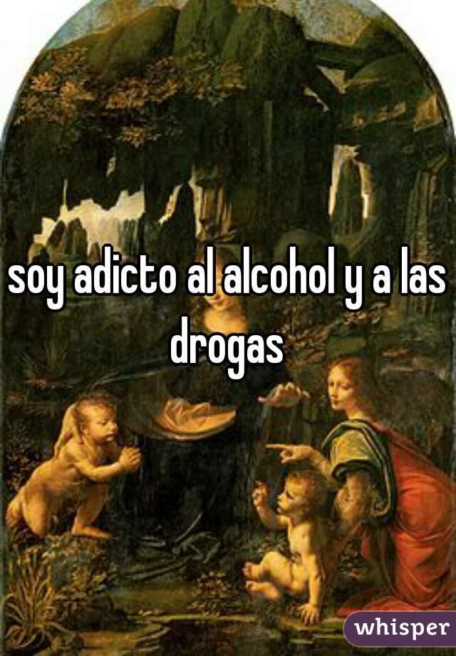 soy adicto al alcohol y a las drogas