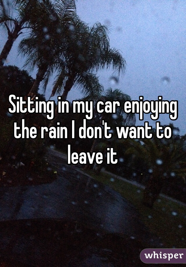 Sitting in my car enjoying the rain I don't want to leave it