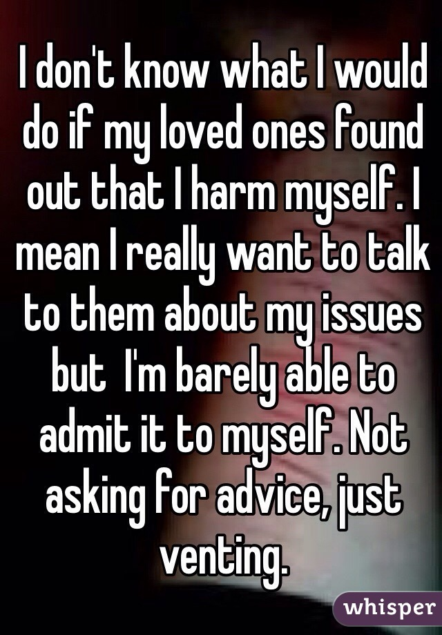 I don't know what I would do if my loved ones found out that I harm myself. I mean I really want to talk to them about my issues but  I'm barely able to admit it to myself. Not asking for advice, just venting.