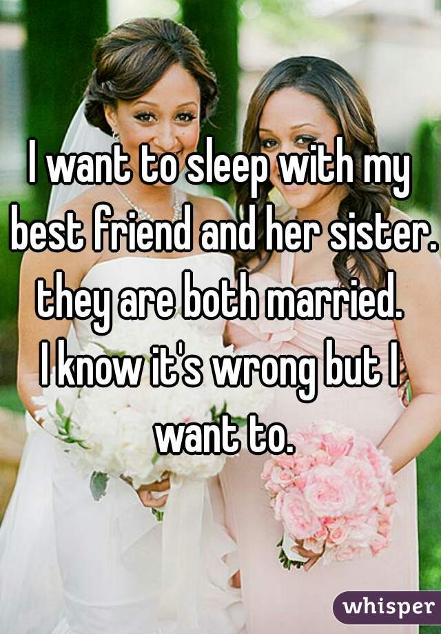 I want to sleep with my best friend and her sister. they are both married. I know it's wrong but I want to.