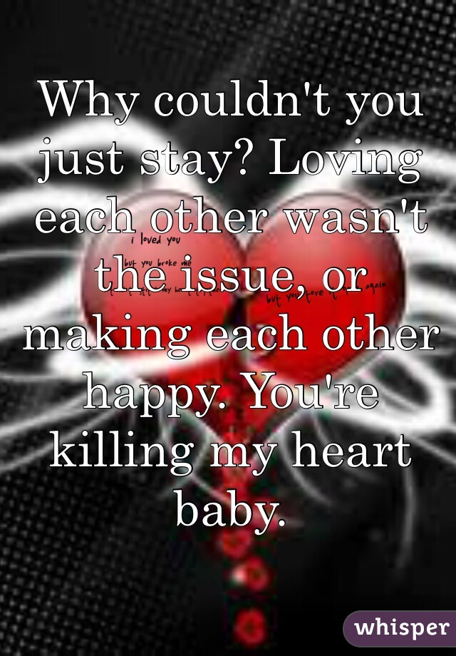 Why couldn't you just stay? Loving each other wasn't the issue, or making each other happy. You're killing my heart baby.