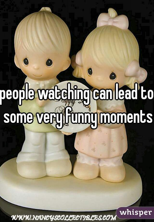 people watching can lead to some very funny moments.