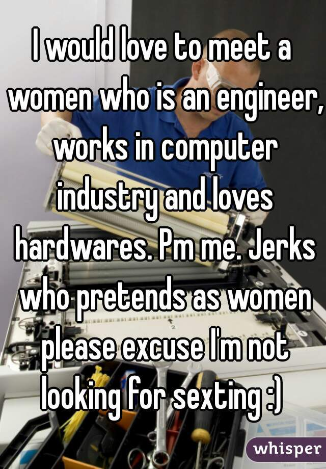 I would love to meet a women who is an engineer, works in computer industry and loves hardwares. Pm me. Jerks who pretends as women please excuse I'm not looking for sexting :)
