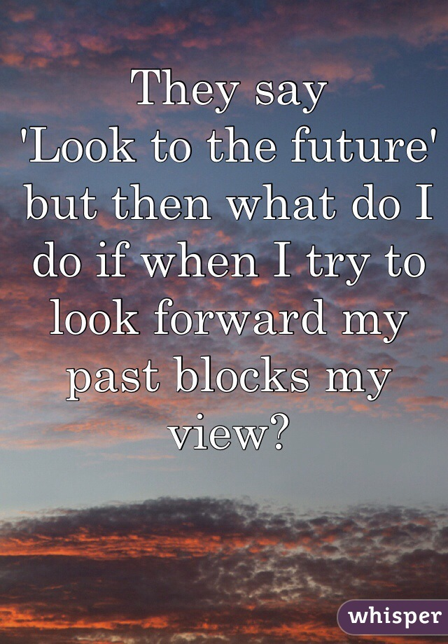 They say  'Look to the future'  but then what do I do if when I try to look forward my past blocks my view?