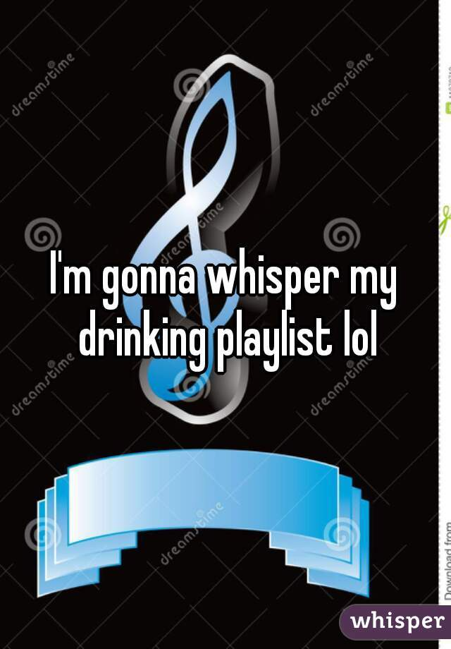 I'm gonna whisper my drinking playlist lol
