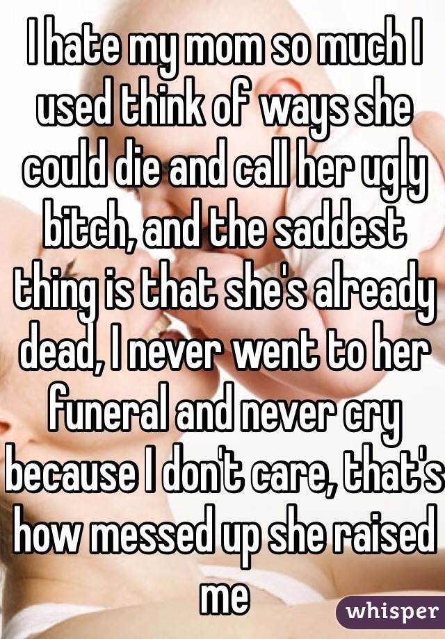 I hate my mom so much I used think of ways she could die and call her ugly bitch, and the saddest thing is that she's already dead, I never went to her funeral and never cry because I don't care, that's how messed up she raised me