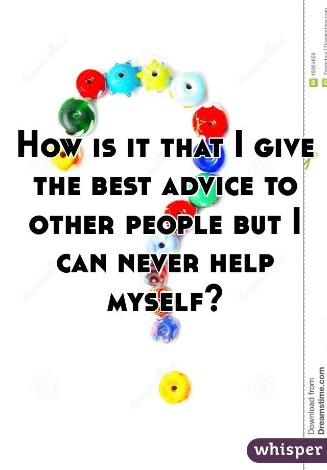 How is it that I give the best advice to other people but I can never help myself?