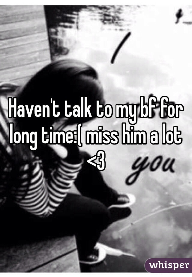 Haven't talk to my bf for long time:( miss him a lot <3