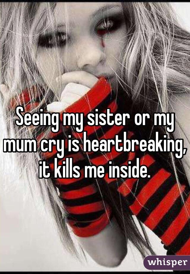 Seeing my sister or my mum cry is heartbreaking, it kills me inside.