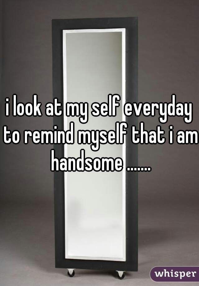 i look at my self everyday to remind myself that i am handsome .......