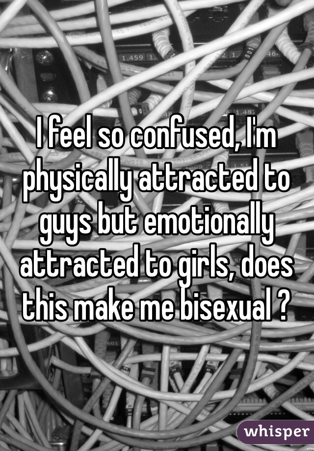 I feel so confused, I'm physically attracted to guys but emotionally attracted to girls, does this make me bisexual ?