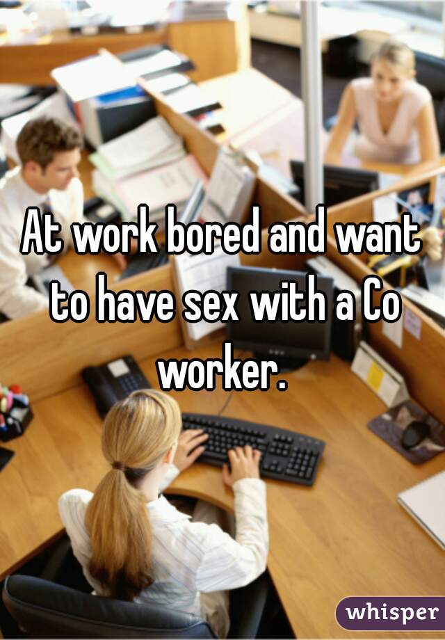 At work bored and want to have sex with a Co worker.
